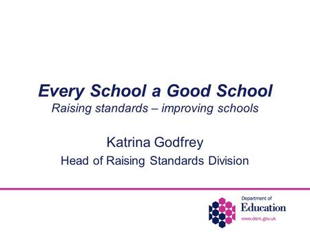 Every School a Good School Raising standards – improving schools Katrina Godfrey Head of Raising Standards Division.