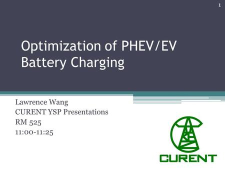 Optimization of PHEV/EV Battery Charging Lawrence Wang CURENT YSP Presentations RM 525 11:00-11:25 1.
