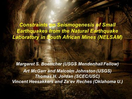 Constraints on Seismogenesis of Small Earthquakes from the Natural Earthquake Laboratory in South African Mines (NELSAM) Margaret S. Boettcher (USGS Mendenhall.
