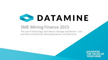 SME Mining Finance 2015 The Use of Technology and Data to Manage and Reduce Cost and Risk and Optimize Mining Operations and Decisions.