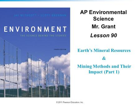 © 2011 Pearson Education, Inc. AP Environmental Science Mr. Grant Lesson 90 Earth's Mineral Resources & Mining Methods and Their Impact (Part 1)