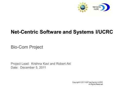 Net-Centric Software and Systems I/UCRC Copyright © 2011 NSF Net-Centric I/UCRC. All Rights Reserved. Bio-Com Project Project Lead: Krishna Kavi and Robert.