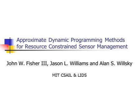 Approximate Dynamic Programming Methods for Resource Constrained Sensor Management John W. Fisher III, Jason L. Williams and Alan S. Willsky MIT CSAIL.