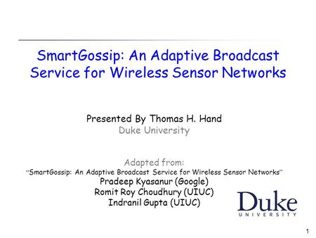 "1 SmartGossip: An Adaptive Broadcast Service for Wireless Sensor Networks Presented By Thomas H. Hand Duke University Adapted from: "" SmartGossip: An Adaptive."