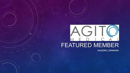 FEATURED MEMBER AALBORG, DENMARK. AGITO'S FACILITY IN AALBORG, DK Anders Fage Jensen, CEO Agito Medical.