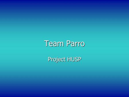 Team Parro Project HUSP. Team Members Josh Hignight – Project manager and software development Jason Rollins – Responsible for electrical work including.