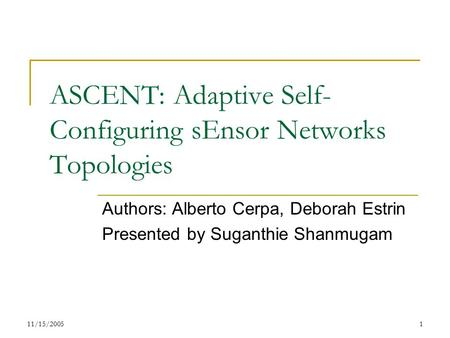 11/15/20051 ASCENT: Adaptive Self- Configuring sEnsor Networks Topologies Authors: Alberto Cerpa, Deborah Estrin Presented by Suganthie Shanmugam.