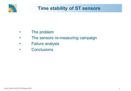 Guido_Tonelli / CMS_TSC / 5 February 2004 1 Time stability of ST sensors The problem The sensors re-measuring campaign Failure analysis Conclusions.