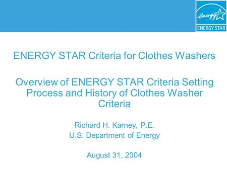 ENERGY STAR Criteria for Clothes Washers Overview of ENERGY STAR Criteria Setting Process and History of Clothes Washer Criteria Richard H. Karney, P.E.