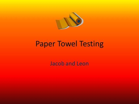 Paper Towel Testing Jacob and Leon. Absorbency and Wet strength explanation We did this experiment because we are trying to find the paper towel that.