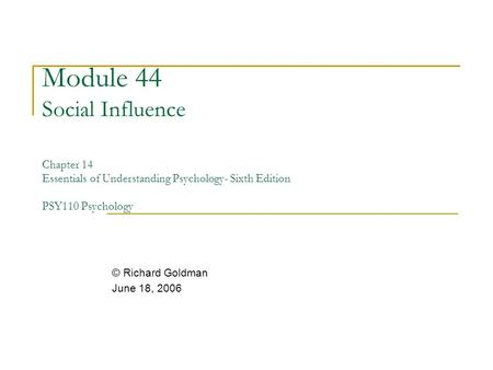 Module 44 Social Influence Chapter 14 Essentials of Understanding Psychology- Sixth Edition PSY110 Psychology © Richard Goldman June 18, 2006.