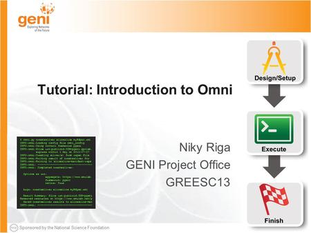 Sponsored by the National Science Foundation Tutorial: Introduction to Omni Niky Riga GENI Project Office GREESC13 $ omni.py createsliver aliceslice myRSpec.xml.