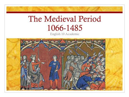 The Medieval Period 1066-1485 English 10 Academic.