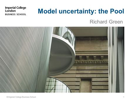 Richard Green © Imperial College Business School Model uncertainty: the Pool 1.