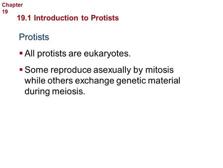 Protists  All protists are eukaryotes. 19.1 Introduction to Protists Protists  Some reproduce asexually by mitosis while others exchange genetic material.