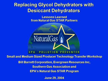 Replacing Glycol Dehydrators with Desiccant Dehydrators Lessons Learned from Natural Gas STAR Partners Small and Medium Sized Producer Technology Transfer.