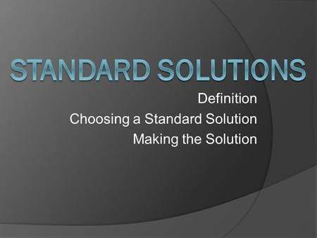 Definition Choosing a Standard Solution Making the Solution.