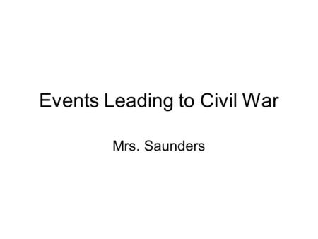 Events Leading to Civil War Mrs. Saunders. The Struggled to Resolve Sectional Issues The Northern states developed an industrial economy based on manufacturing.