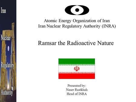 Atomic Energy Organization of Iran Iran Nuclear Regulatory Authority (INRA) Ramsar the Radioactive Nature Presented by: Naser Rastkhah Head of INRA.