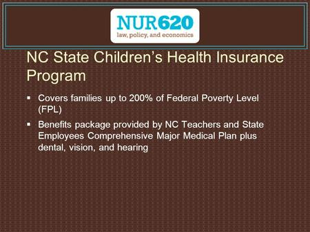 NC State Children's Health Insurance Program  Covers families up to 200% of Federal Poverty Level (FPL)  Benefits package provided by NC Teachers and.