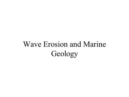 Wave Erosion and Marine Geology. Wave Motions Particles in a wave travel circular paths The water in a deep-water wave does not move forward Below wave.