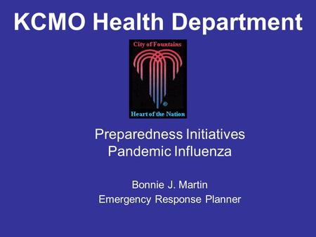 KCMO Health Department Preparedness Initiatives Pandemic Influenza Bonnie J. Martin Emergency Response Planner.