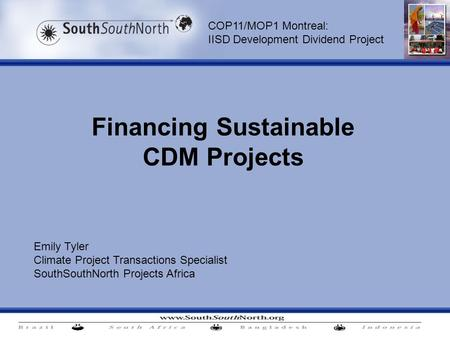 Financing Sustainable CDM Projects Emily Tyler Climate Project Transactions Specialist SouthSouthNorth Projects Africa COP11/MOP1 Montreal: IISD Development.