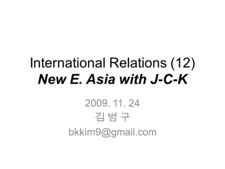 International Relations (12) New E. Asia with J-C-K 2009. 11. 24 김 병 구