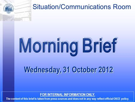 Wednesday, 31 October 2012 FOR INTERNAL INFORMATION ONLY. The content of this brief is taken from press sources and does not in any way reflect official.