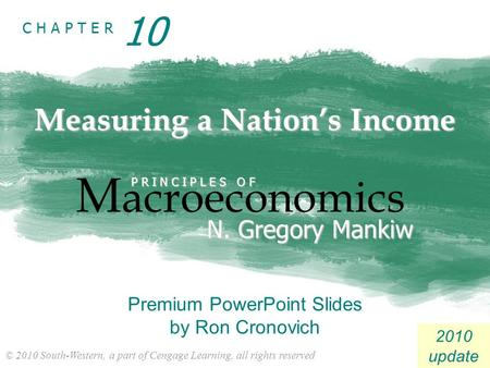 © 2010 South-Western, a part of Cengage Learning, all rights reserved C H A P T E R 2010 update Measuring a Nation's Income M acroeconomics P R I N C I.