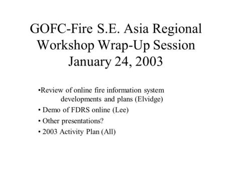 GOFC-Fire S.E. Asia Regional Workshop Wrap-Up Session January 24, 2003 Review of online fire information system developments and plans (Elvidge) Demo of.