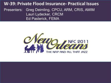 W-39: Private Flood Insurance- Practical Issues Presenters: Greg Deimling, CPCU, ARM, CRIS, AMIM Lauri Lydecker, CRCM Ed Pasterick, FEMA.