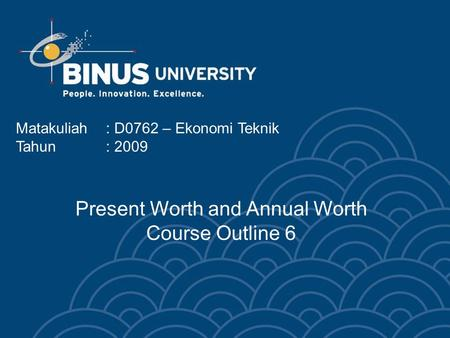 Matakuliah: D0762 – Ekonomi Teknik Tahun: 2009 Present Worth and Annual Worth Course Outline 6.