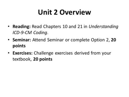 Unit 2 Overview Reading: Read Chapters 10 and 21 in Understanding ICD-9-CM Coding. Seminar: Attend Seminar or complete Option 2, 20 points Exercises: Challenge.