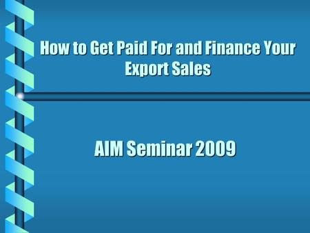 AIM Seminar 2009 How to Get Paid For and Finance Your Export Sales.