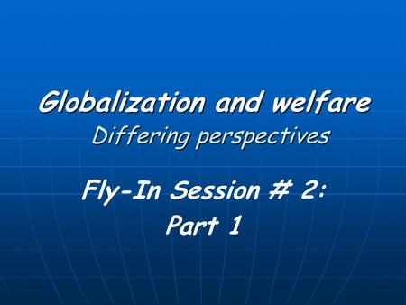 Globalization and welfare Differing perspectives Fly-In Session # 2: Part 1.
