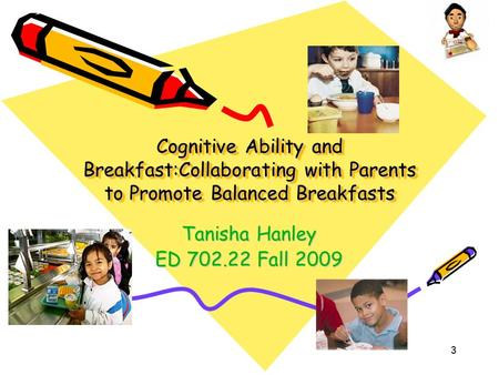 3 Cognitive Ability and Breakfast:Collaborating with Parents to Promote Balanced Breakfasts Tanisha Hanley ED 702.22 Fall 2009.