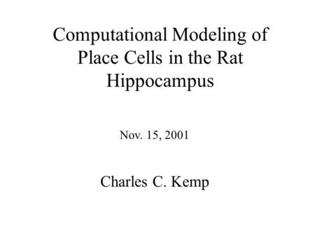 Computational Modeling of Place Cells in the Rat Hippocampus Nov. 15, 2001 Charles C. Kemp.