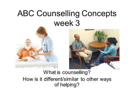 ABC Counselling Concepts week 3 What is counselling? How is it different/similar to other ways of helping?