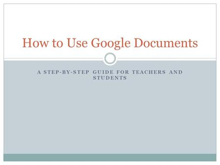 A STEP-BY-STEP GUIDE FOR TEACHERS AND STUDENTS How to Use Google Documents.