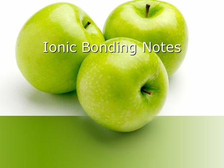 Ionic Bonding Notes. Chemical Bonds 1. What is a chemical bond? A force that holds two atoms together 2. What is an ionic bond? An ionic bond is the attraction.