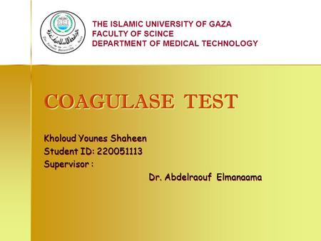 THE ISLAMIC UNIVERSITY OF GAZA FACULTY OF SCINCE DEPARTMENT OF MEDICAL TECHNOLOGY COAGULASE TEST COAGULASE TEST Kholoud Younes Shaheen Student ID: 220051113.