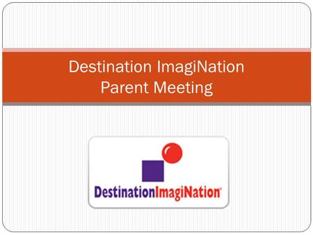 Destination ImagiNation Parent Meeting. What is DI? Destination ImagiNation ® (DI) is an exhilarating after-school activity in which students work in.