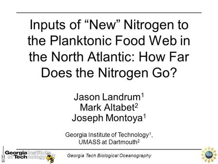 "Georgia Tech Biological Oceanography Inputs of ""New"" Nitrogen to the Planktonic Food Web in the North Atlantic: How Far Does the Nitrogen Go? Jason Landrum."