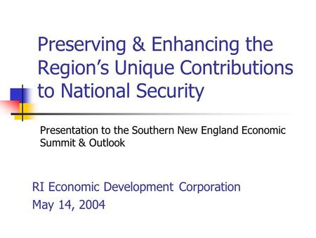 Preserving & Enhancing the Region's Unique Contributions to National Security RI Economic Development Corporation May 14, 2004 Presentation to the Southern.