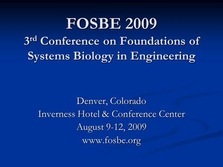 FOSBE 2009 3 rd Conference on Foundations of Systems Biology in Engineering Denver, Colorado Inverness Hotel & Conference Center August 9-12, 2009 www.fosbe.org.