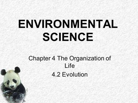 ENVIRONMENTAL SCIENCE Chapter 4 The Organization of Life 4.2 Evolution.