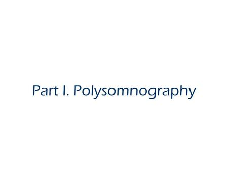 Part I. Polysomnography. What is Polysomnography? Stimultaneously recording of numerous physiological variables during sleep: EEG, EOG, EMG, EKG, airflow,