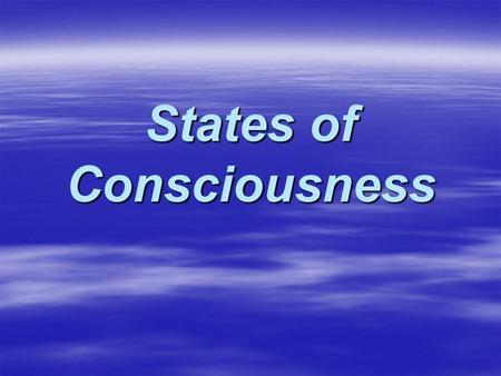 States of Consciousness. Consciousness  The awareness we have of ourselves and our environment.