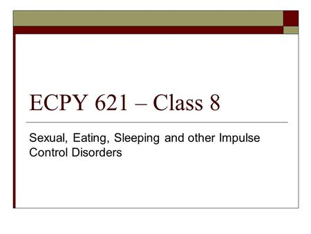ECPY 621 – Class 8 Sexual, Eating, Sleeping and other Impulse Control Disorders.